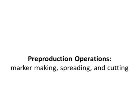 Preproduction Operations: marker making, spreading, and cutting
