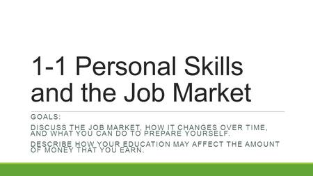1-1 Personal Skills and the Job Market GOALS: DISCUSS THE JOB MARKET, HOW IT CHANGES OVER TIME, AND WHAT YOU CAN DO TO PREPARE YOURSELF. DESCRIBE HOW YOUR.