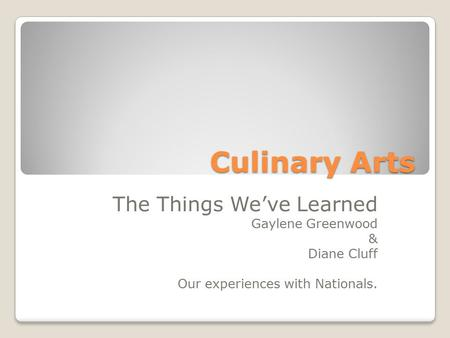 Culinary Arts The Things We've Learned Gaylene Greenwood & Diane Cluff Our experiences with Nationals.