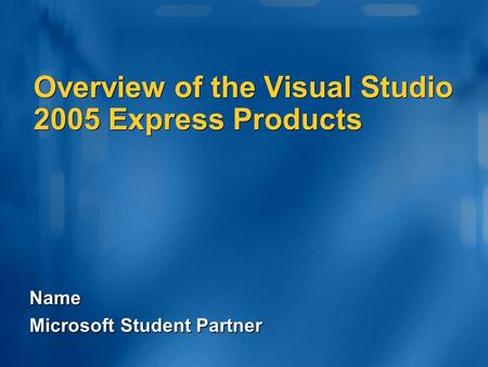 Name Microsoft Student Partner Overview of the Visual Studio 2005 Express Products.