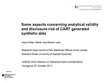 Some aspects concerning analytical validity and disclosure risk of CART generated synthetic data Hans-Peter Hafner and Rainer Lenz Research Data Centre.