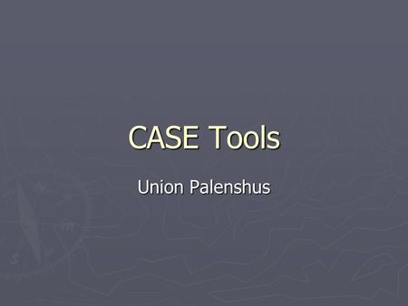 CASE Tools Union Palenshus. In the early days… ► Software engineering tools consisted solely of translators, compilers, assemblers, linkers, loaders,