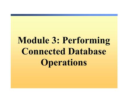 Module 3: Performing Connected Database Operations.