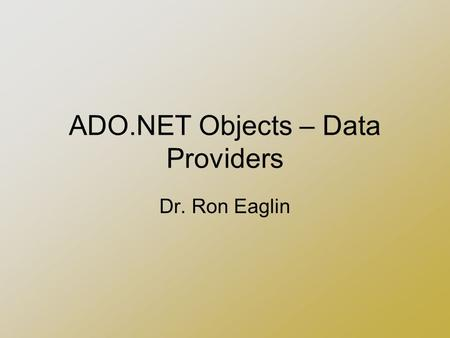 ADO.NET Objects – Data Providers Dr. Ron Eaglin. Requirements Visual Studio 2005 Microsoft SQL Server 2000 or 2005 –Adventure Works Database Installed.