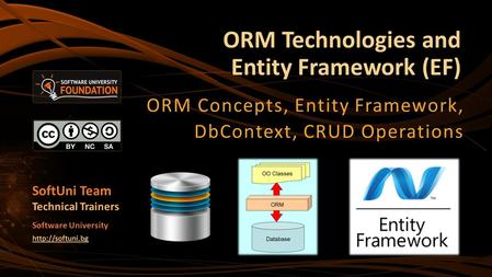 ORM Technologies and Entity Framework (EF) ORM Concepts, Entity Framework, DbContext, CRUD Operations SoftUni Team Technical Trainers Software University.