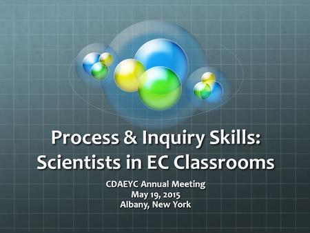 Process & Inquiry Skills: Scientists in EC Classrooms CDAEYC Annual Meeting May 19, 2015 Albany, New York.