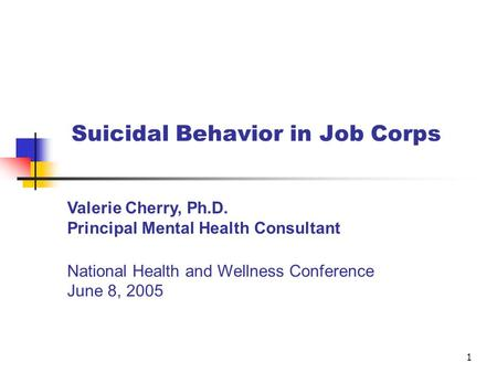 1 Suicidal Behavior in Job Corps Valerie Cherry, Ph.D. Principal Mental Health Consultant National Health and Wellness Conference June 8, 2005.