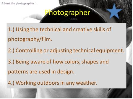 Photographer 1.) Using the technical and creative skills of photography/film. 2.) Controlling or adjusting technical equipment. 3.) Being aware of how.