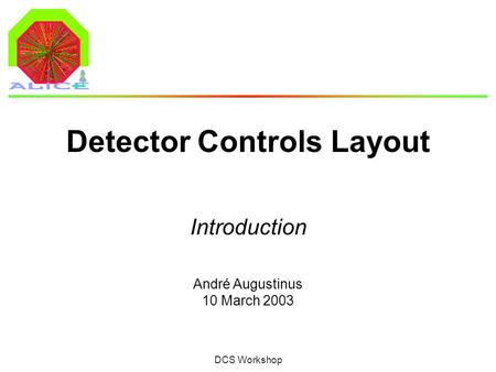 André Augustinus 10 March 2003 DCS Workshop Detector Controls Layout Introduction.