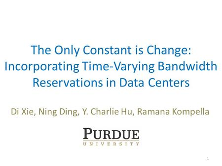 The Only Constant is Change: Incorporating Time-Varying Bandwidth Reservations in Data Centers Di Xie, Ning Ding, Y. Charlie Hu, Ramana Kompella 1.