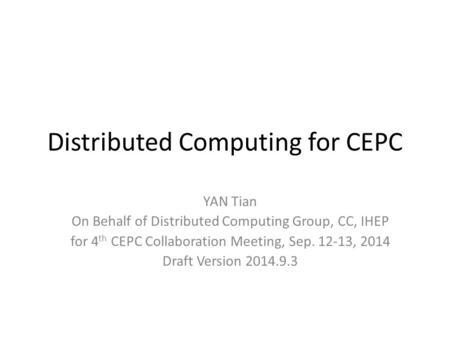 Distributed Computing for CEPC YAN Tian On Behalf of Distributed Computing Group, CC, IHEP for 4 th CEPC Collaboration Meeting, Sep. 12-13, 2014 Draft.