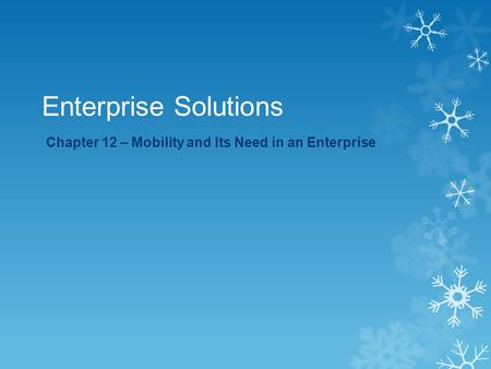 Enterprise Solutions Chapter 12 – Mobility and Its Need in an Enterprise.