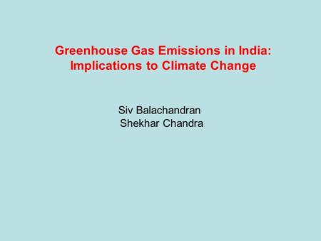 Greenhouse Gas Emissions in India: Implications to Climate Change Siv Balachandran Shekhar Chandra.