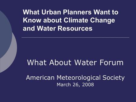 What Urban Planners Want to Know about Climate Change and Water Resources What About Water Forum American Meteorological Society March 26, 2008.