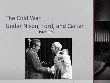 The Cold War Under Nixon, Ford, and Carter 1969-1980.