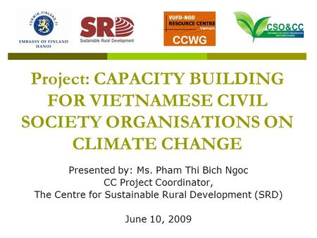 Project: CAPACITY BUILDING FOR VIETNAMESE CIVIL SOCIETY ORGANISATIONS ON CLIMATE CHANGE Presented by: Ms. Pham Thi Bich Ngoc CC Project Coordinator, The.