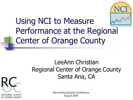 Reinventing Quality Conference August 2004 Using NCI to Measure Performance at the Regional Center of Orange County LeeAnn Christian Regional Center of.
