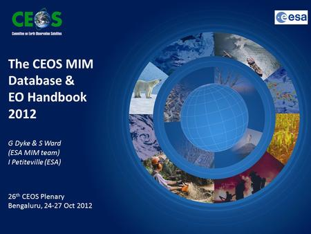 The CEOS MIM Database & EO Handbook 2012 G Dyke & S Ward (ESA MIM team) I Petiteville (ESA) 26 th CEOS Plenary Bengaluru, 24-27 Oct 2012.