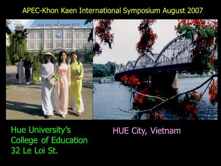 HUE City, Vietnam Hue University's College of Education 32 Le Loi St. APEC-Khon Kaen International Symposium August 2007.