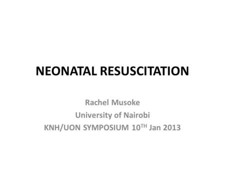 NEONATAL RESUSCITATION Rachel Musoke University of Nairobi KNH/UON SYMPOSIUM 10 TH Jan 2013.