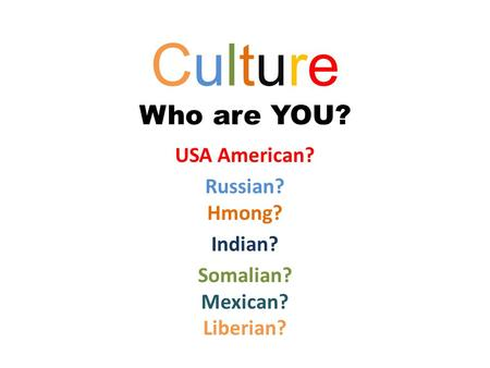 Culture Who are YOU? USA American? Russian? Hmong? Indian? Somalian? Mexican? Liberian?