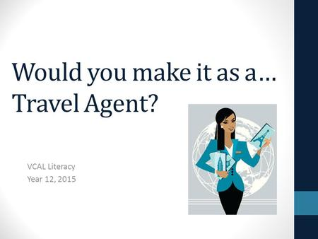 Would you make it as a… Travel Agent? VCAL Literacy Year 12, 2015.