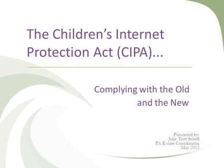 The Children's Internet Protection Act (CIPA)... Complying with the Old and the New Presented by: Julie Tritt Schell PA E-rate Coordinator May 2012.