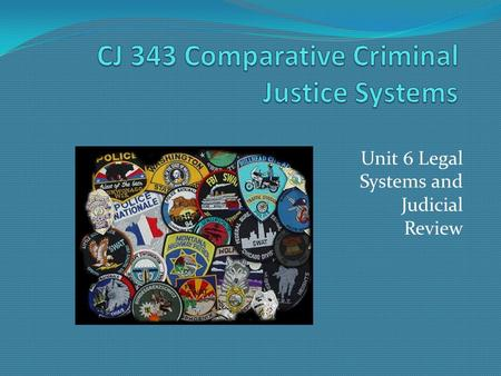 Unit 6 Legal Systems and Judicial Review. CJ 343 Comparative Criminal Justice Systems Substantive Criminal Law has four key components. Specificity Penal.