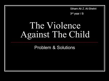 The Violence Against The Child Problem & Solutions Siham Ali Z. Al-Shehri 3 rd year / B.