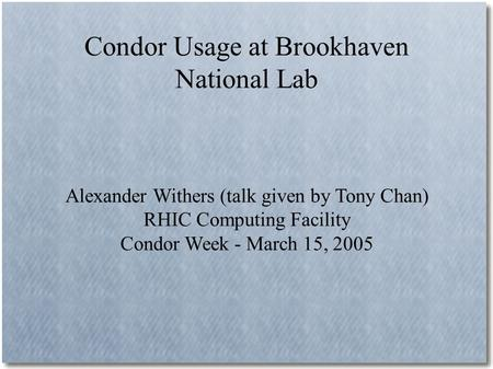 Condor Usage at Brookhaven National Lab Alexander Withers (talk given by Tony Chan) RHIC Computing Facility Condor Week - March 15, 2005.