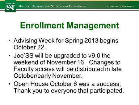 Enrollment Management Advising Week for Spring 2013 begins October 22. Joe'SS will be upgraded to v9.0 the weekend of November 16. Changes to Faculty access.