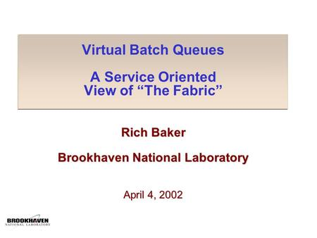 "Virtual Batch Queues A Service Oriented View of ""The Fabric"" Rich Baker Brookhaven National Laboratory April 4, 2002."