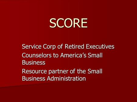 SCORE Service Corp of Retired Executives Counselors to America's Small Business Resource partner of the Small Business Administration.