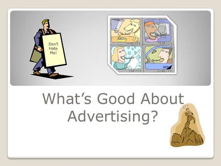 What's Good About Advertising? Don't Hate Me! Advertising's Attributes 3. Economic role- the ability to advertise enables new competitors to enter the.