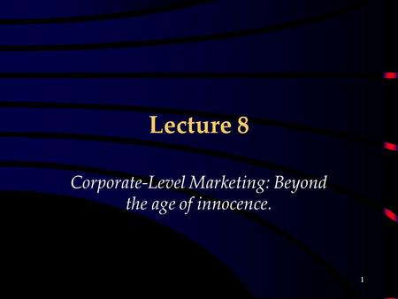 1 Lecture 8 Corporate-Level Marketing: Beyond the age of innocence.