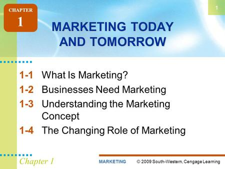 © 2009 South-Western, Cengage LearningMARKETING 1 Chapter 1 MARKETING TODAY AND TOMORROW 1-1What Is Marketing? 1-2Businesses Need Marketing 1-3Understanding.