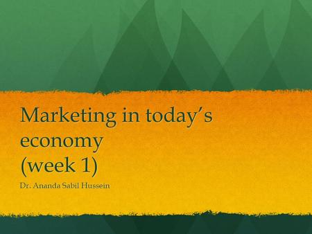 Marketing in today's economy (week 1) Dr. Ananda Sabil Hussein.