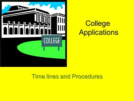 "College Applications Time lines and Procedures ""Applying to College is like Buying a House (or new car)"" You wouldn't buy a house without finding out."