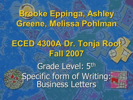 Brooke Eppinga, Ashley Greene, Melissa Pohlman ECED 4300A Dr. Tonja Root Fall 2007 Grade Level: 5 th Specific form of Writing: Business Letters.