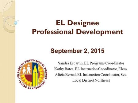 September 2, 2015 EL Designee Professional Development September 2, 2015 Sandra Escartin, EL Programs Coordinator Kathy Bates, EL Instruction Coordinator,