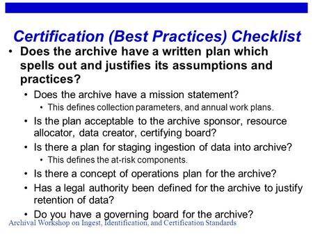 Archival Workshop on Ingest, Identification, and Certification Standards Certification (Best Practices) Checklist Does the archive have a written plan.