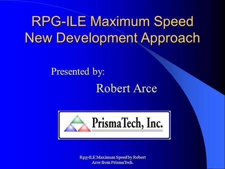 Rpg-ILE Maximum Speed by Robert Arce from PrismaTech. RPG-ILE Maximum Speed New Development Approach Presented by: Robert Arce.