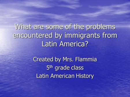 What are some of the problems encountered by immigrants from Latin America? Created by Mrs. Flammia 5 th grade class Latin American History.