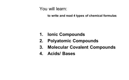 You will learn: to write and read 4 types of chemical formulas 1.Ionic Compounds 2.Polyatomic Compounds 3.Molecular Covalent Compounds 4.Acids/ Bases.