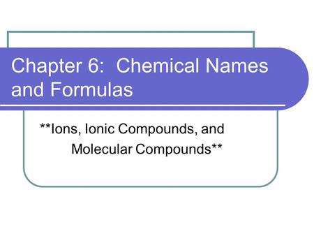 Chapter 6: Chemical Names and Formulas **Ions, Ionic Compounds, and Molecular Compounds**