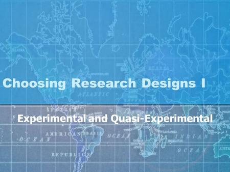 Choosing Research Designs I Experimental and Quasi-Experimental.
