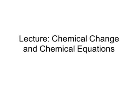 Lecture: Chemical Change and Chemical Equations. Mole song: https://www.youtube.com/watch?v=PvT51M0ek5 c&spfreload=10.