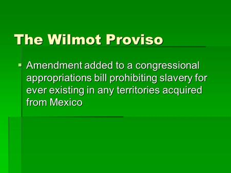 The Wilmot Proviso  Amendment added to a congressional appropriations bill prohibiting slavery for ever existing in any territories acquired from Mexico.