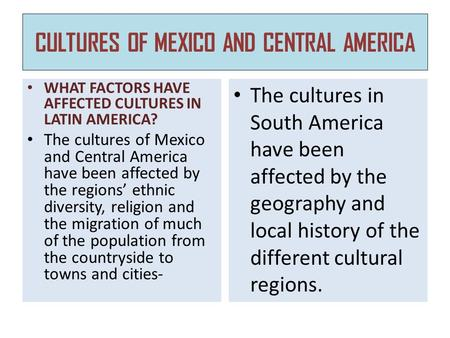 CULTURES OF MEXICO AND CENTRAL AMERICA WHAT FACTORS HAVE AFFECTED CULTURES IN LATIN AMERICA? The cultures of Mexico and Central America have been affected.