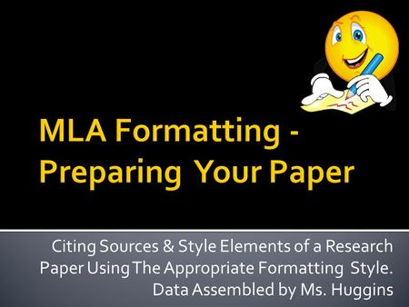 Citing Sources & Style Elements of a Research Paper Using The Appropriate Formatting Style. Data Assembled by Ms. Huggins.